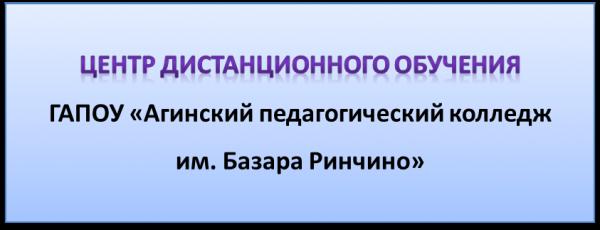 Центр дистанционного обучения ГАПОУ Агинский педагогический колледж им. Базара Ринчино